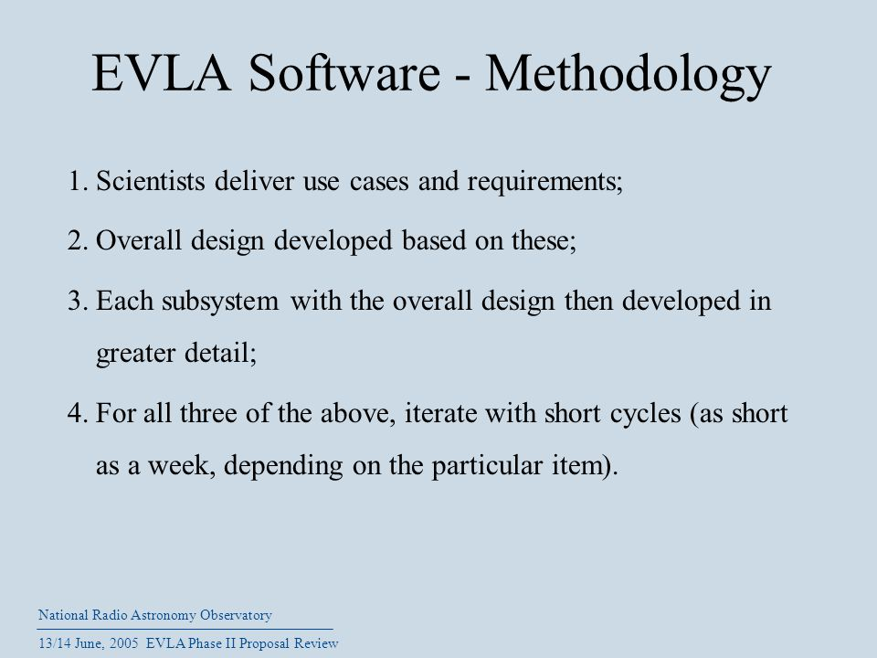 National Radio Astronomy Observatory 13/14 June, 2005 EVLA Phase II Proposal Review EVLA Software - Methodology 1.Scientists deliver use cases and req