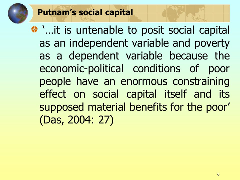 6 '…it is untenable to posit social capital as an independent variable and poverty as a dependent variable because the economic-political conditions of poor people have an enormous constraining effect on social capital itself and its supposed material benefits for the poor' (Das, 2004: 27) Putnam's social capital