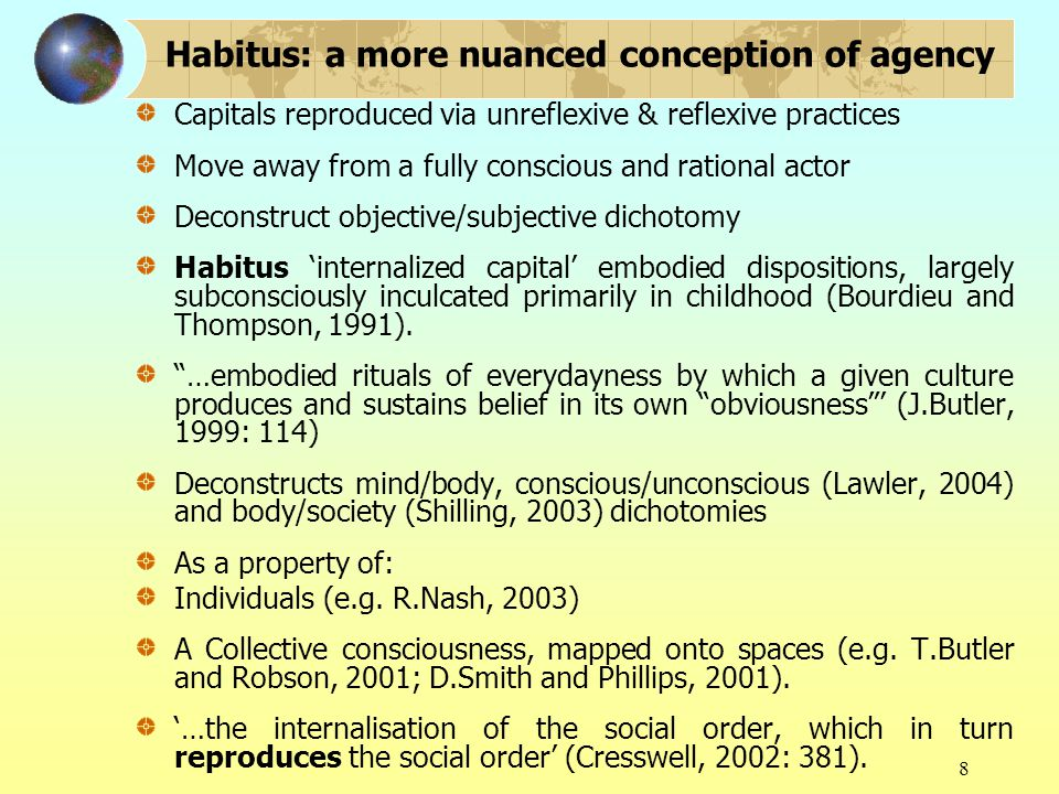 8 Capitals reproduced via unreflexive & reflexive practices Move away from a fully conscious and rational actor Deconstruct objective/subjective dichotomy Habitus 'internalized capital' embodied dispositions, largely subconsciously inculcated primarily in childhood (Bourdieu and Thompson, 1991).
