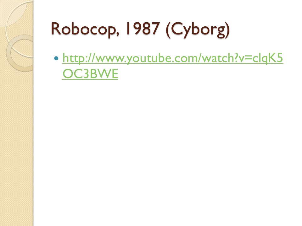 Robocop, 1987 (Cyborg) http://www.youtube.com/watch v=clqK5 OC3BWE http://www.youtube.com/watch v=clqK5 OC3BWE