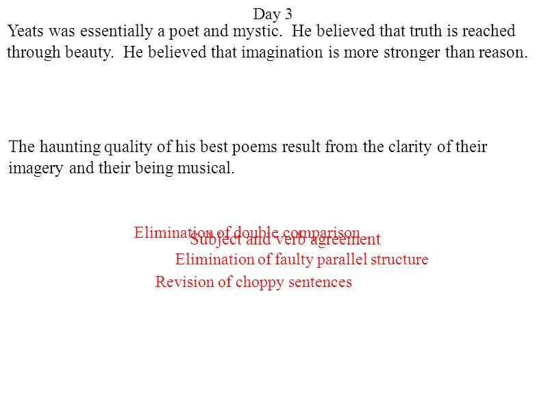 Day 3 Revision of choppy sentences Elimination of double comparison Elimination of faulty parallel structure Subject and verb agreement Yeats was essentially a poet and mystic.