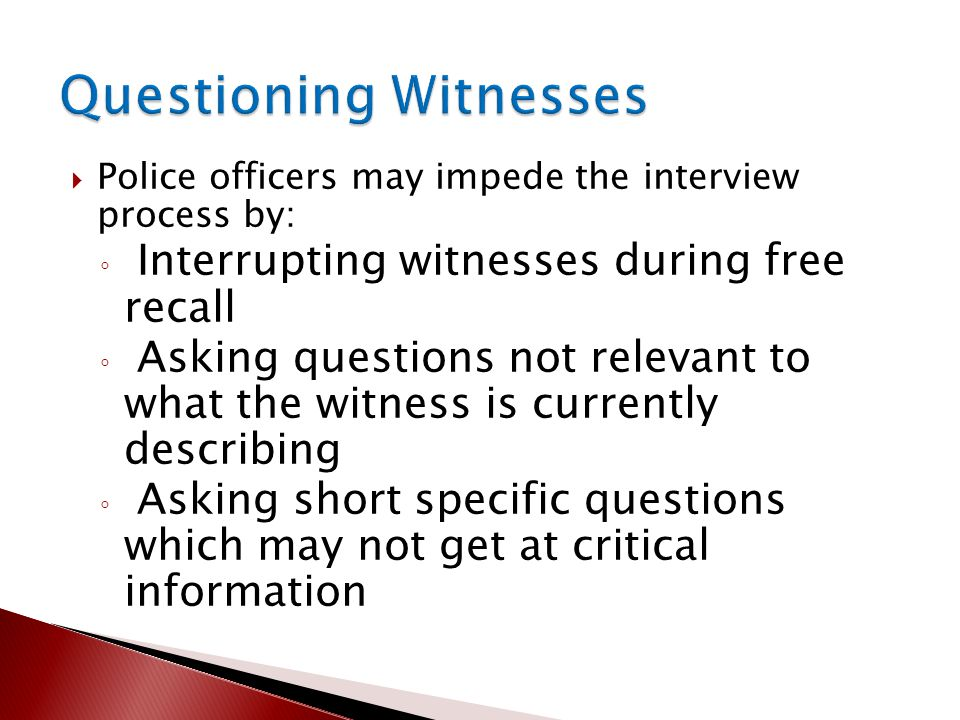  Police officers may impede the interview process by: ◦ Interrupting witnesses during free recall ◦ Asking questions not relevant to what the witness is currently describing ◦ Asking short specific questions which may not get at critical information