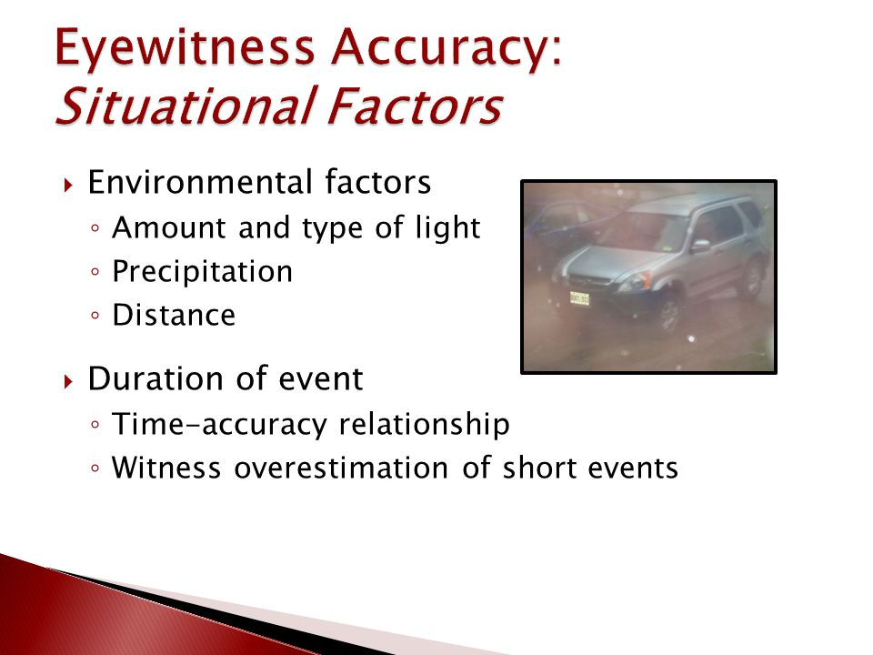  Environmental factors ◦ Amount and type of light ◦ Precipitation ◦ Distance  Duration of event ◦ Time-accuracy relationship ◦ Witness overestimation of short events