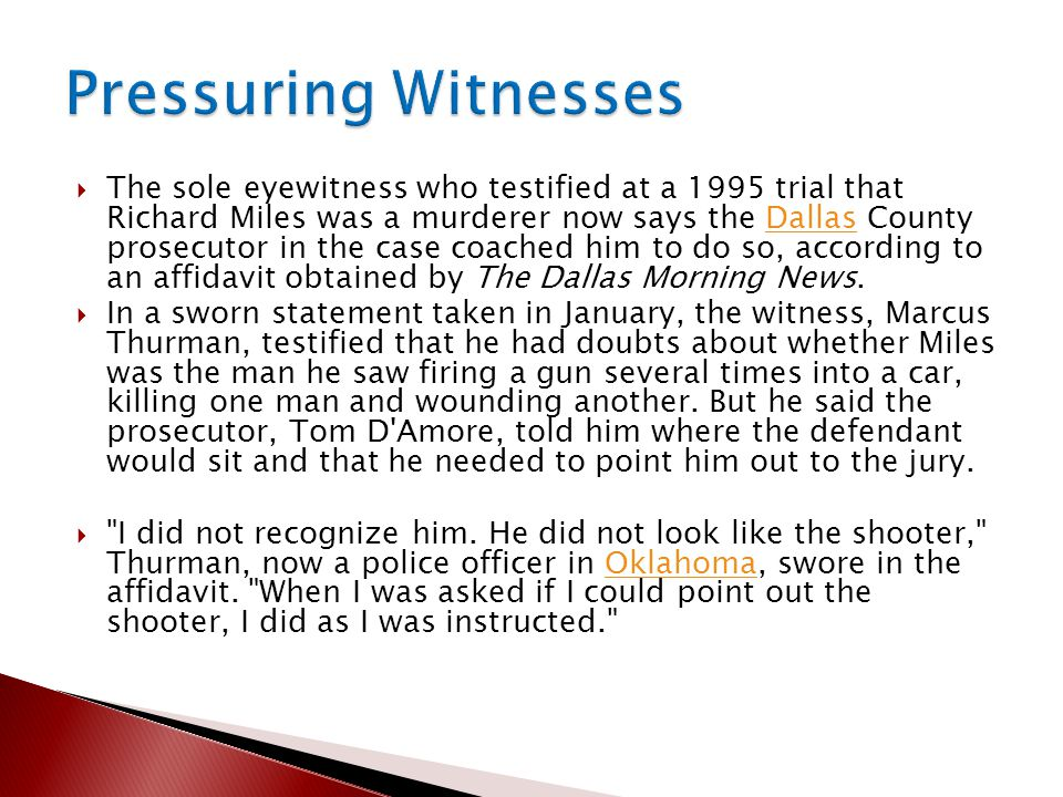  The sole eyewitness who testified at a 1995 trial that Richard Miles was a murderer now says the Dallas County prosecutor in the case coached him to do so, according to an affidavit obtained by The Dallas Morning News.Dallas  In a sworn statement taken in January, the witness, Marcus Thurman, testified that he had doubts about whether Miles was the man he saw firing a gun several times into a car, killing one man and wounding another.