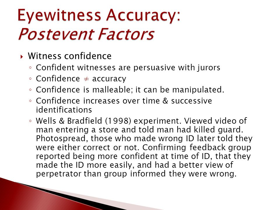  Witness confidence ◦ Confident witnesses are persuasive with jurors ◦ Confidence ≠ accuracy ◦ Confidence is malleable; it can be manipulated.