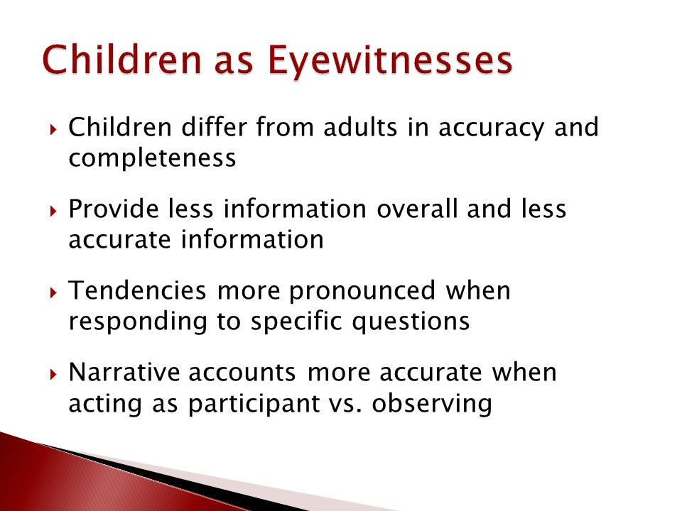  Children differ from adults in accuracy and completeness  Provide less information overall and less accurate information  Tendencies more pronounced when responding to specific questions  Narrative accounts more accurate when acting as participant vs.