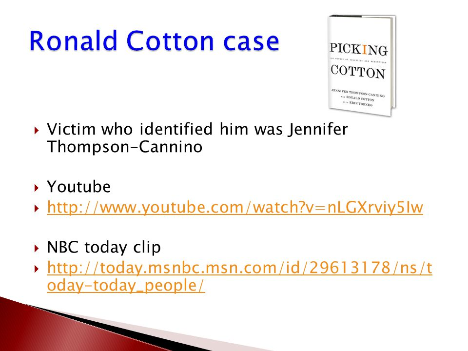  Victim who identified him was Jennifer Thompson-Cannino  Youtube  http://www.youtube.com/watch?v=nLGXrviy5Iw http://www.youtube.com/watch?v=nLGXrviy5Iw  NBC today clip  http://today.msnbc.msn.com/id/29613178/ns/t oday-today_people/ http://today.msnbc.msn.com/id/29613178/ns/t oday-today_people/