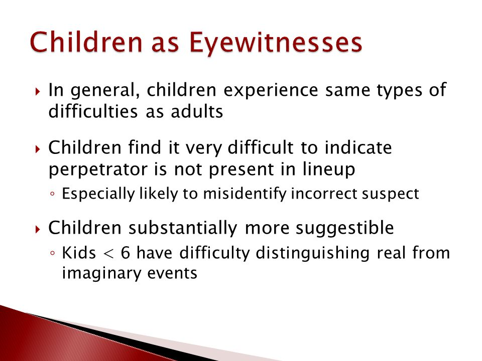  In general, children experience same types of difficulties as adults  Children find it very difficult to indicate perpetrator is not present in lineup ◦ Especially likely to misidentify incorrect suspect  Children substantially more suggestible ◦ Kids < 6 have difficulty distinguishing real from imaginary events