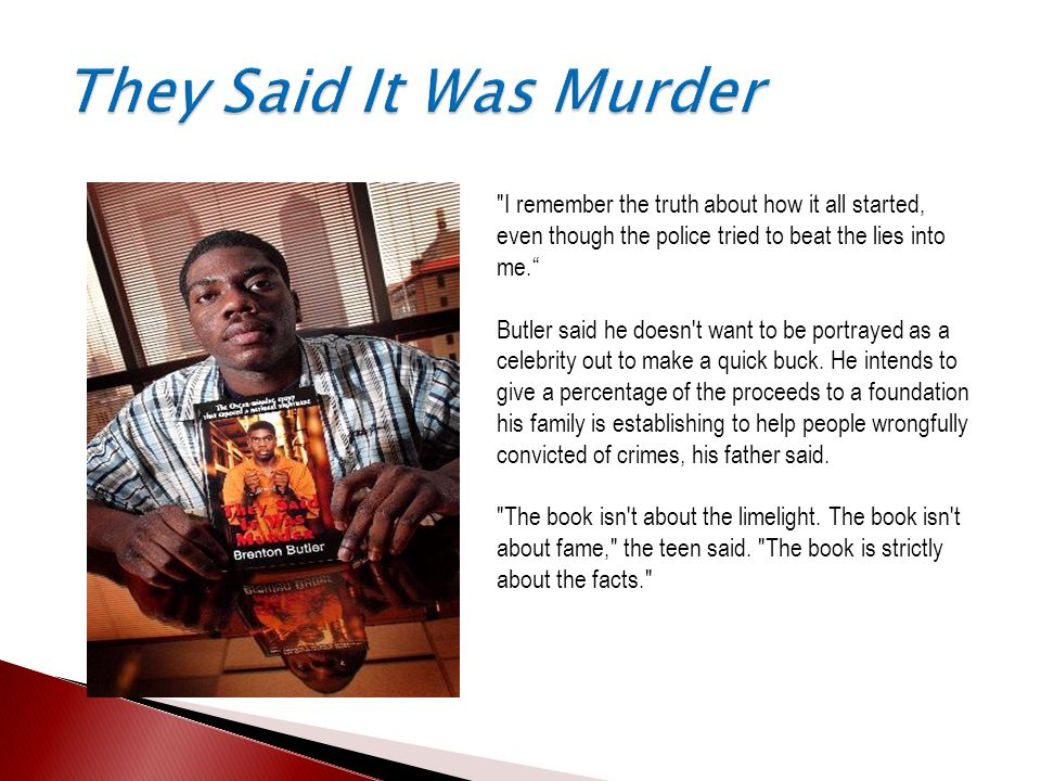 I remember the truth about how it all started, even though the police tried to beat the lies into me. Butler said he doesn t want to be portrayed as a celebrity out to make a quick buck.
