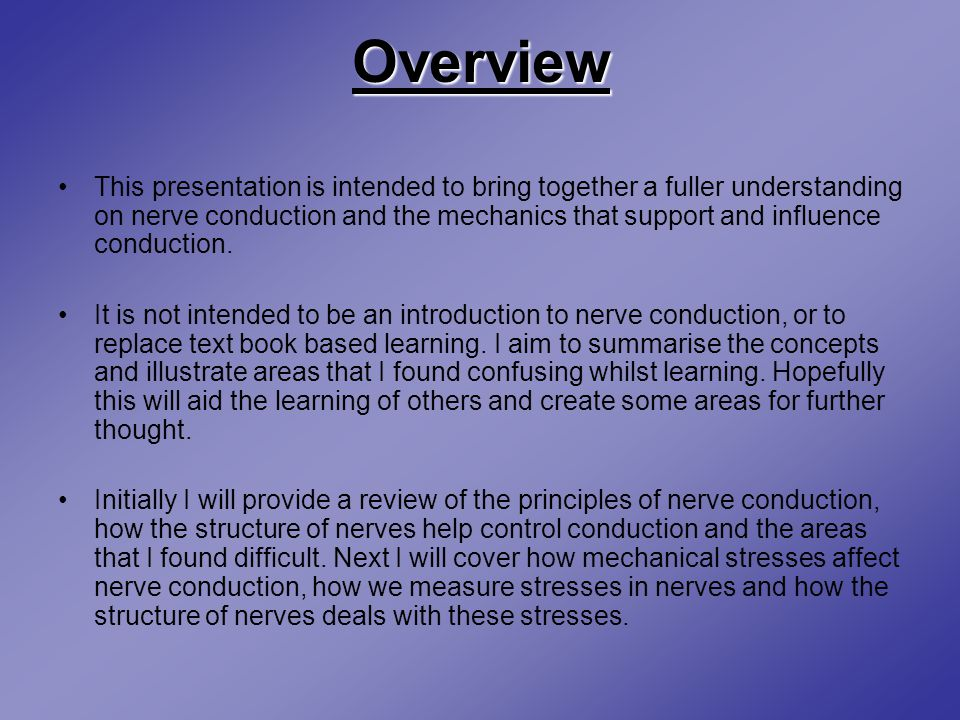 Overview This presentation is intended to bring together a fuller understanding on nerve conduction and the mechanics that support and influence conduction.