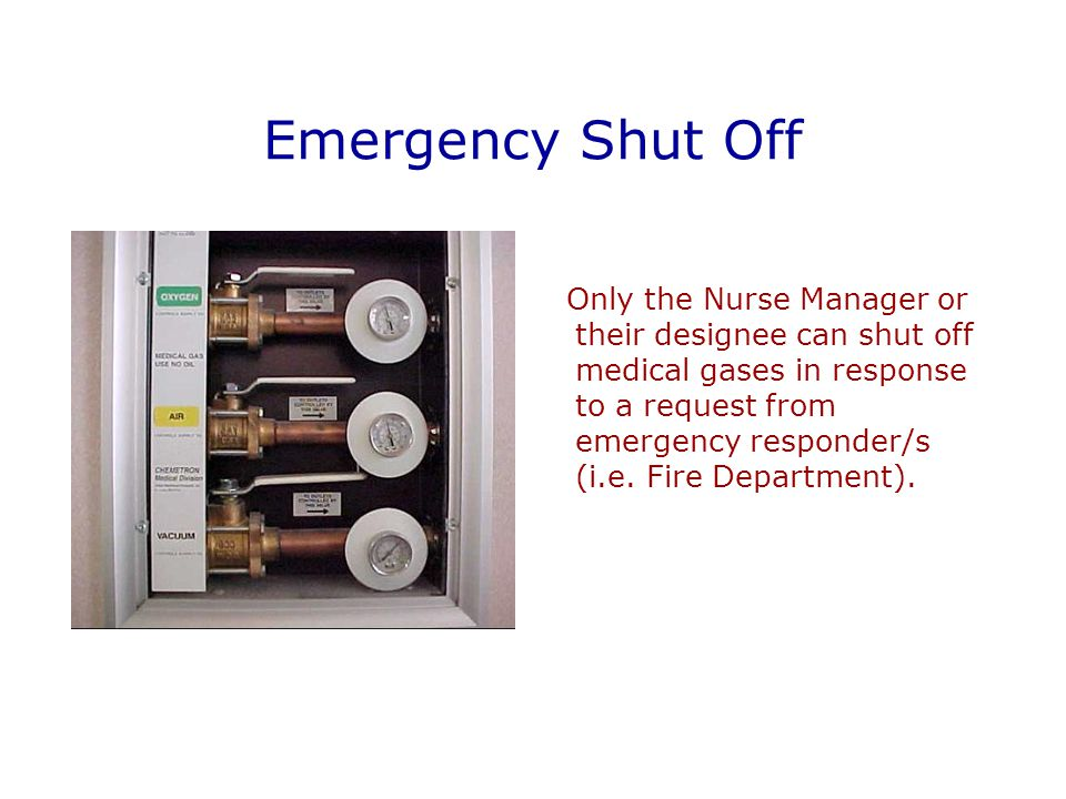 Emergency Shut Off Only the Nurse Manager or their designee can shut off medical gases in response to a request from emergency responder/s (i.e.