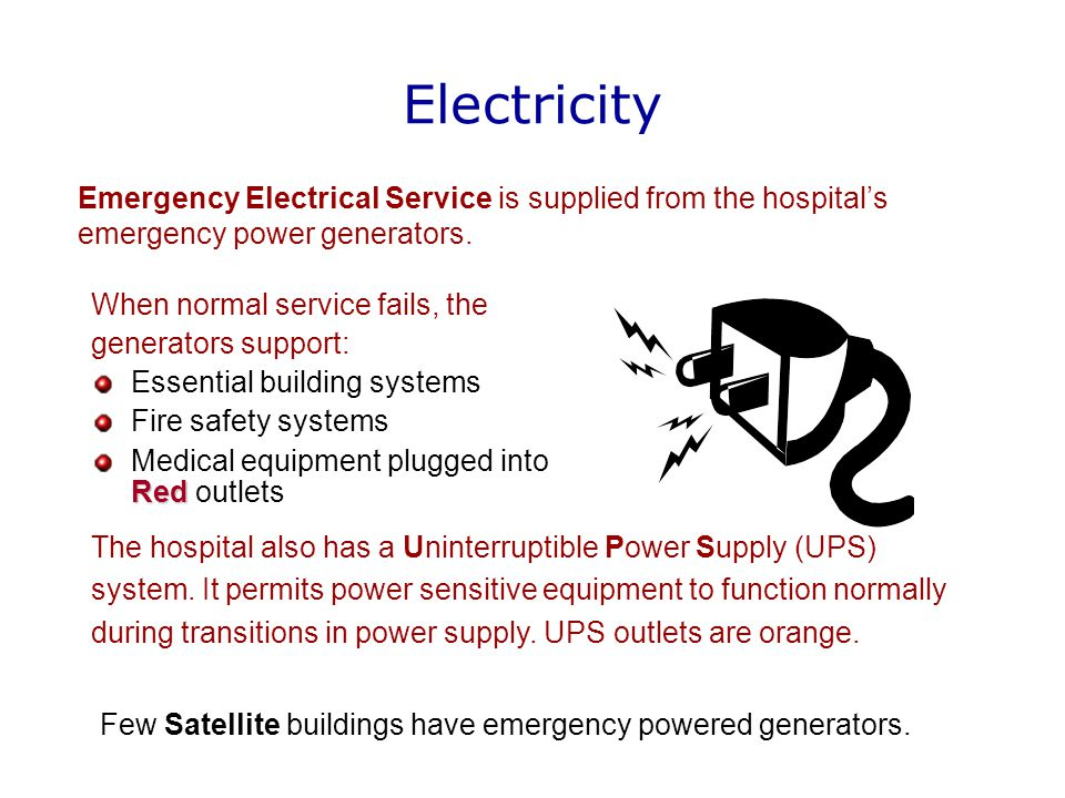 Electricity When normal service fails, the generators support: Essential building systems Fire safety systems Red Medical equipment plugged into Red outlets Emergency Electrical Service is supplied from the hospital's emergency power generators.
