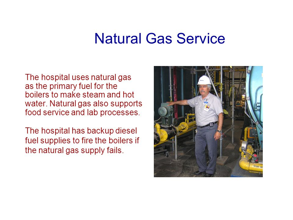 Natural Gas Service The hospital uses natural gas as the primary fuel for the boilers to make steam and hot water.