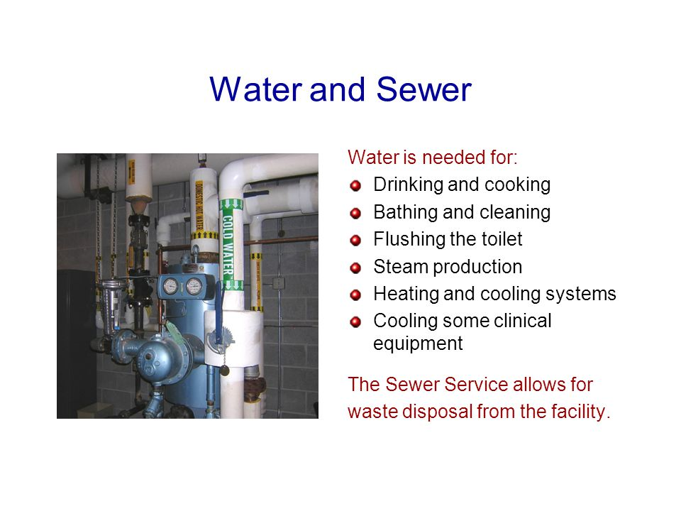 Water and Sewer Water is needed for: Drinking and cooking Bathing and cleaning Flushing the toilet Steam production Heating and cooling systems Cooling some clinical equipment The Sewer Service allows for waste disposal from the facility.