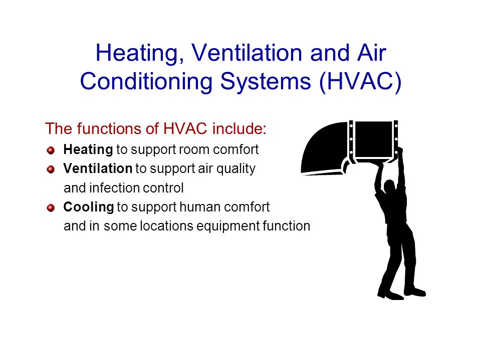 Heating, Ventilation and Air Conditioning Systems (HVAC) The functions of HVAC include: Heating to support room comfort Ventilation to support air quality and infection control Cooling to support human comfort and in some locations equipment function