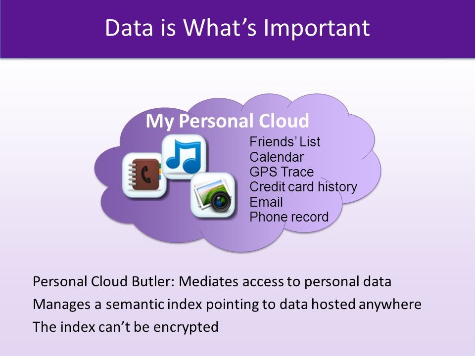 Data is What's Important Personal Cloud Butler: Mediates access to personal data Manages a semantic index pointing to data hosted anywhere The index can't be encrypted My Personal Cloud GPS Trace Credit card history Email Phone record Friends' List Calendar