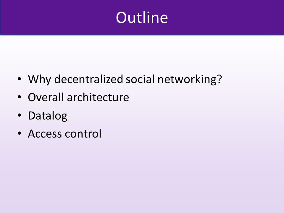 Outline Why decentralized social networking Overall architecture Datalog Access control