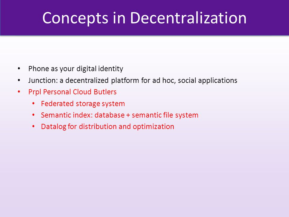 Concepts in Decentralization Phone as your digital identity Junction: a decentralized platform for ad hoc, social applications Prpl Personal Cloud Butlers Federated storage system Semantic index: database + semantic file system Datalog for distribution and optimization