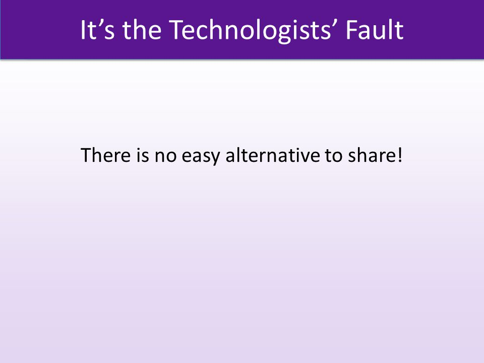 It's the Technologists' Fault There is no easy alternative to share!