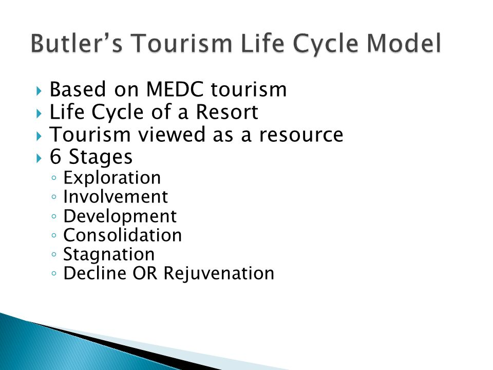  Based on MEDC tourism  Life Cycle of a Resort  Tourism viewed as a resource  6 Stages ◦ Exploration ◦ Involvement ◦ Development ◦ Consolidation ◦ Stagnation ◦ Decline OR Rejuvenation