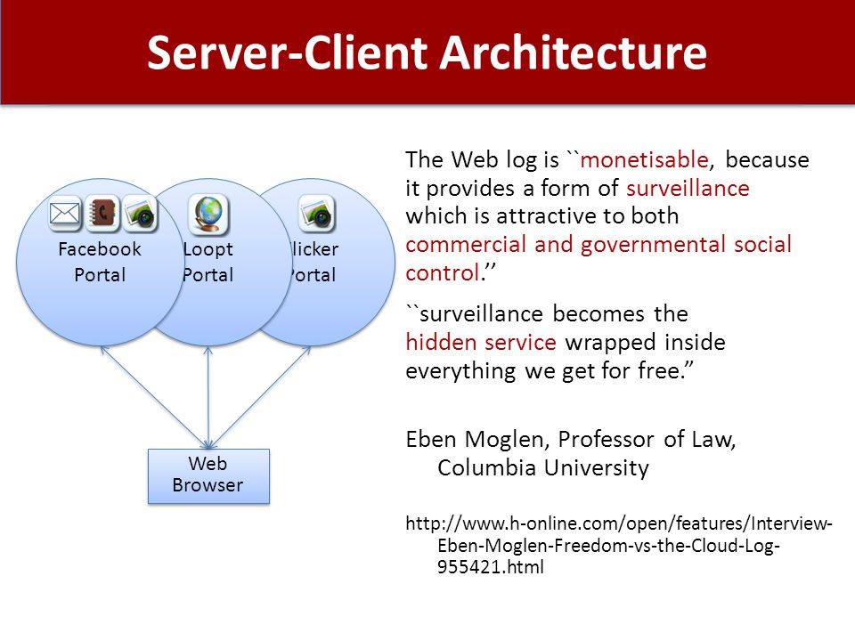 Server-Client Architecture The Web log is ``monetisable, because it provides a form of surveillance which is attractive to both commercial and governmental social control.'' ``surveillance becomes the hidden service wrapped inside everything we get for free. Eben Moglen, Professor of Law, Columbia University http://www.h-online.com/open/features/Interview- Eben-Moglen-Freedom-vs-the-Cloud-Log- 955421.html Flicker Portal Loopt Portal Web Browser Web Browser Facebook Portal
