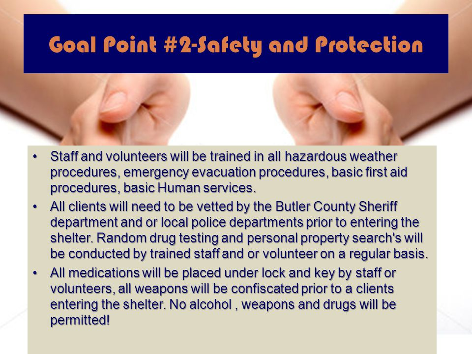 Goal Point #2-Safety and Protection Staff and volunteers will be trained in all hazardous weather procedures, emergency evacuation procedures, basic first aid procedures, basic Human services.Staff and volunteers will be trained in all hazardous weather procedures, emergency evacuation procedures, basic first aid procedures, basic Human services.