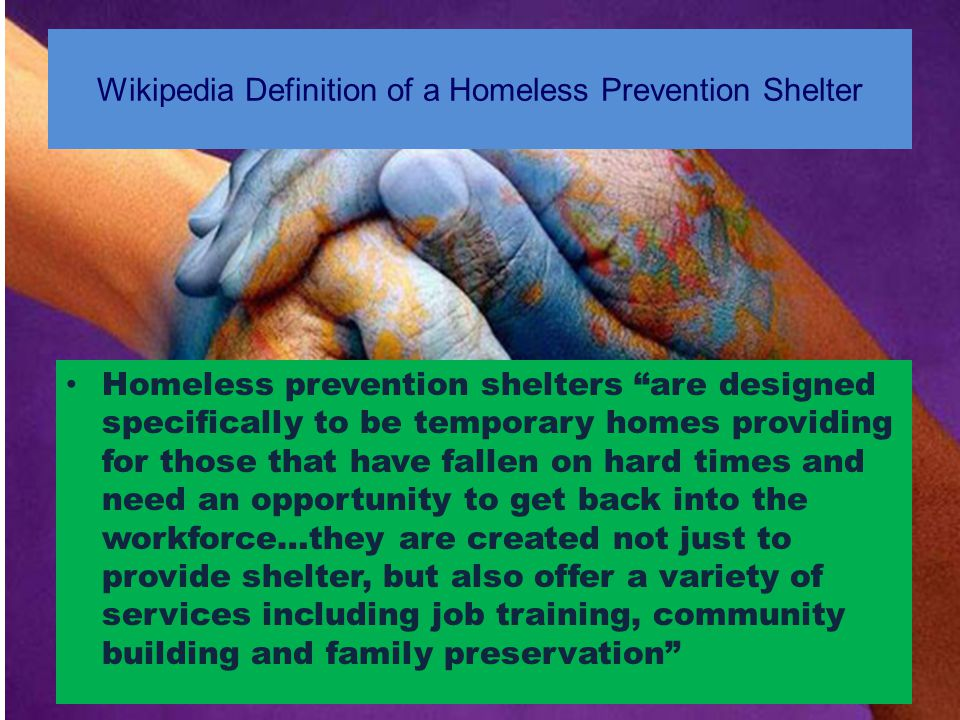 Wikipedia Definition of a Homeless Prevention Shelter Homeless prevention shelters are designed specifically to be temporary homes providing for those that have fallen on hard times and need an opportunity to get back into the workforce…they are created not just to provide shelter, but also offer a variety of services including job training, community building and family preservation