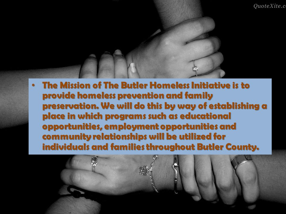 The Mission of The Butler Homeless Initiative is to provide homeless prevention and family preservation. We will do this by way of establishing a plac