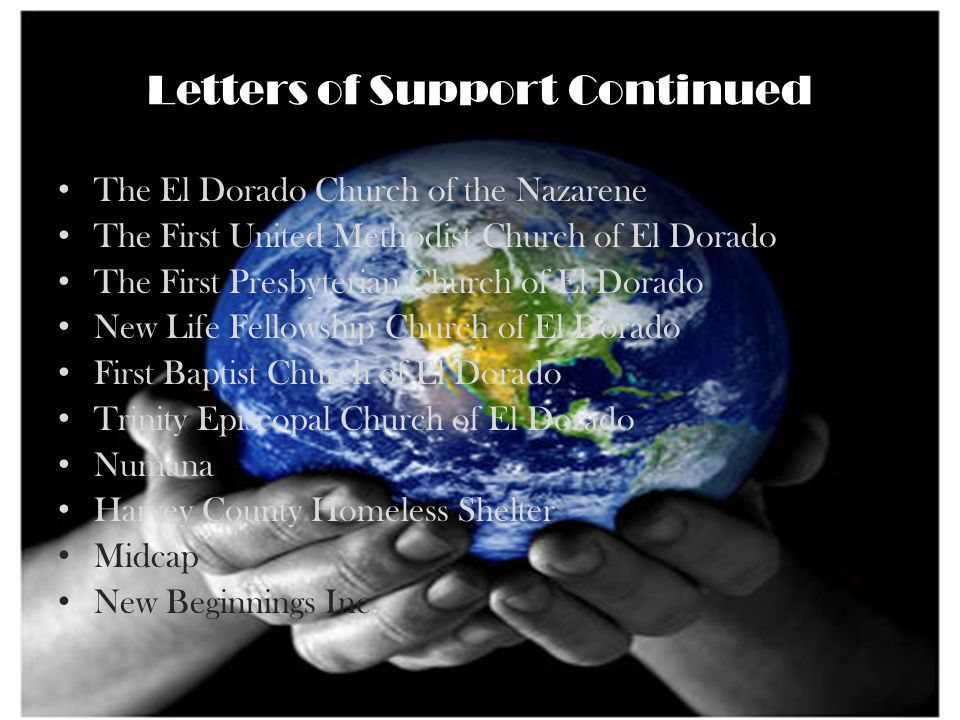 Letters of Support Continued The El Dorado Church of the Nazarene The First United Methodist Church of El Dorado The First Presbyterian Church of El Dorado New Life Fellowship Church of El Dorado First Baptist Church of El Dorado Trinity Episcopal Church of El Dorado Numana Harvey County Homeless Shelter Midcap New Beginnings Inc.