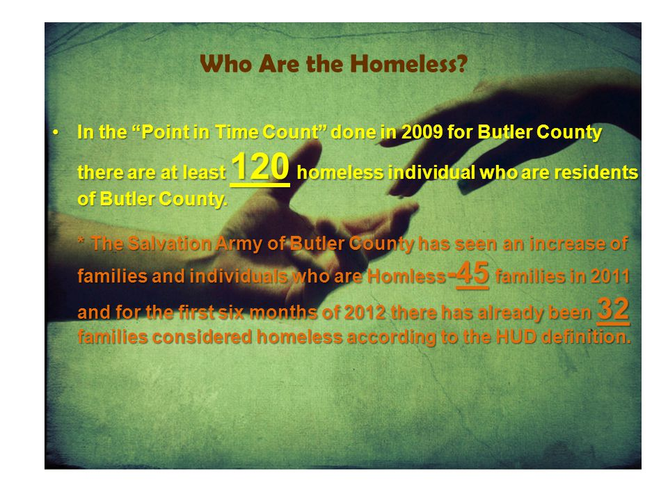 """Who Are the Homeless? In the """"Point in Time Count"""" done in 2009 for Butler County there are at least 120 homeless individual who are residents of Butl"""