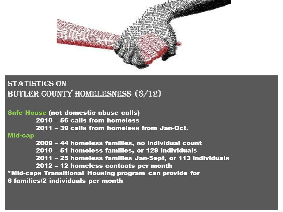 Statistics on butler county homelessness S Salvation Army 2010 – 38 homeless 2011 – 45 homeless families 2012 – to date, 32 homeless families SRS 2010 – 100 open cases for homeless.