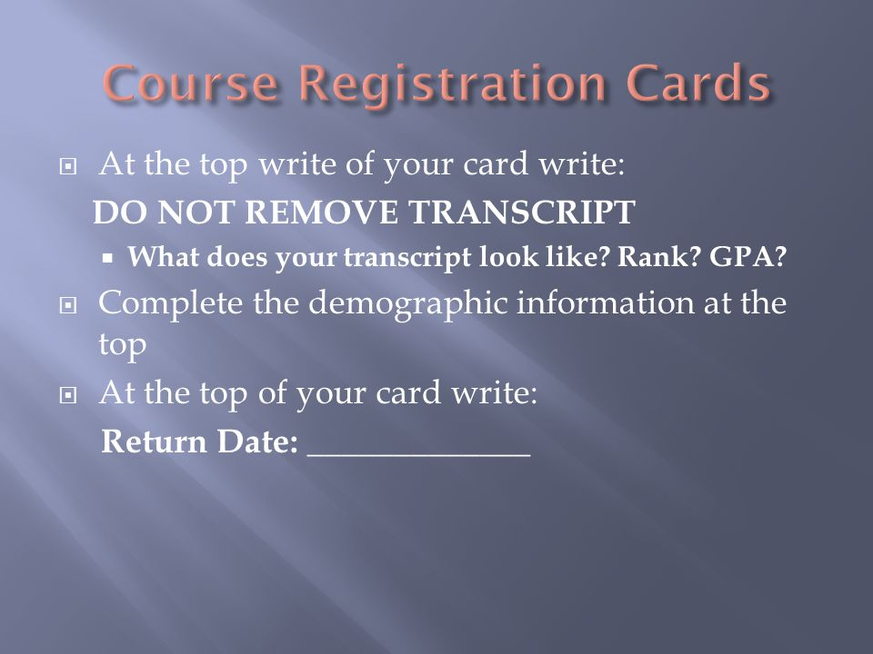  At the top write of your card write: DO NOT REMOVE TRANSCRIPT  What does your transcript look like.