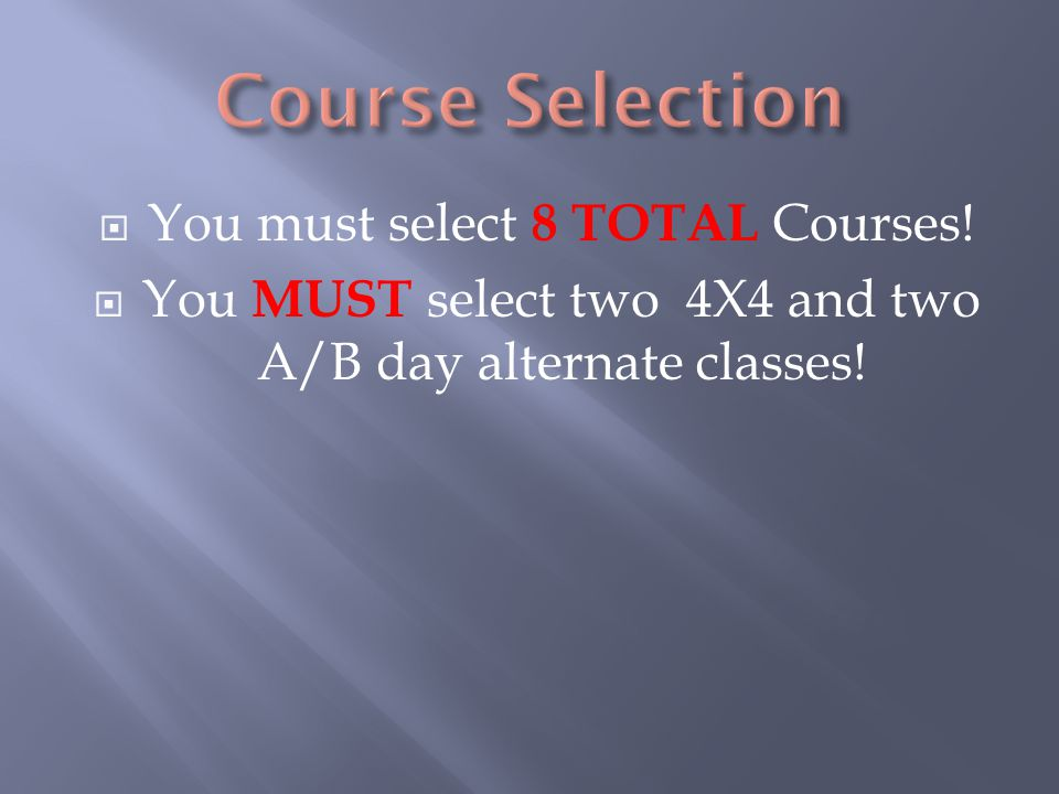  You must select 8 TOTAL Courses!  You MUST select two 4X4 and two A/B day alternate classes!