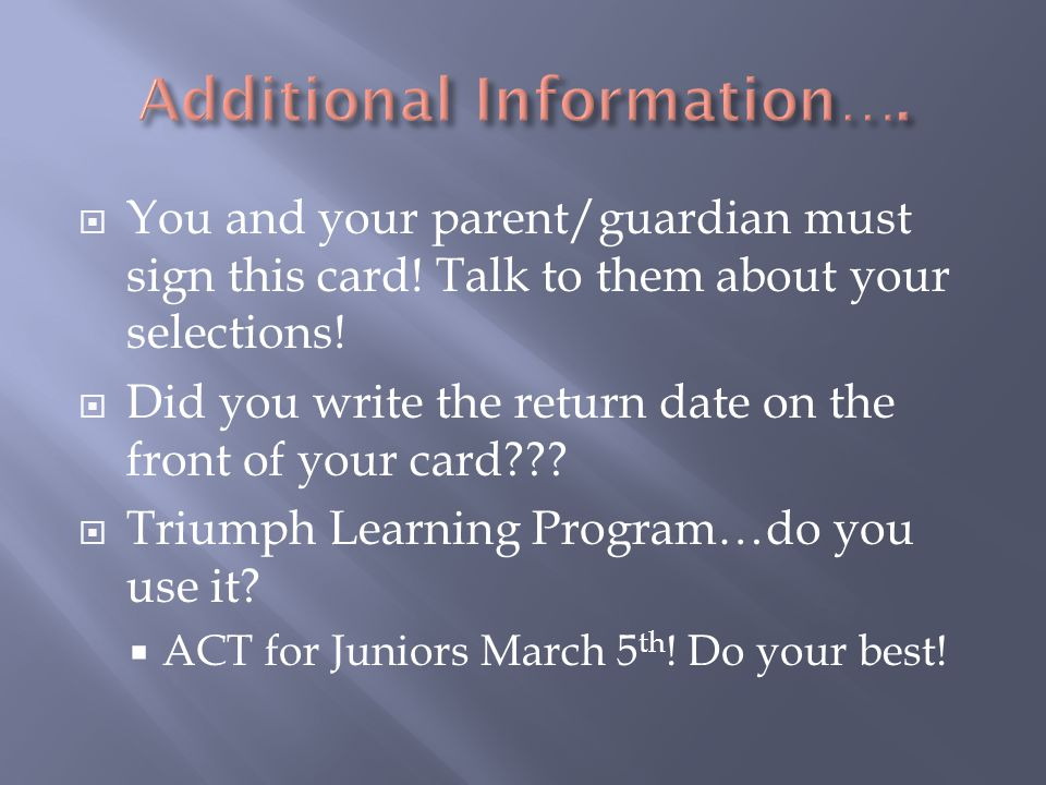  You and your parent/guardian must sign this card! Talk to them about your selections!  Did you write the return date on the front of your card??? 