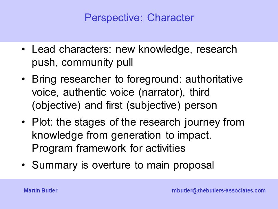 mbutler@thebutlers-associates.comMartin Butler Lead characters: new knowledge, research push, community pull Bring researcher to foreground: authoritative voice, authentic voice (narrator), third (objective) and first (subjective) person Plot: the stages of the research journey from knowledge from generation to impact.