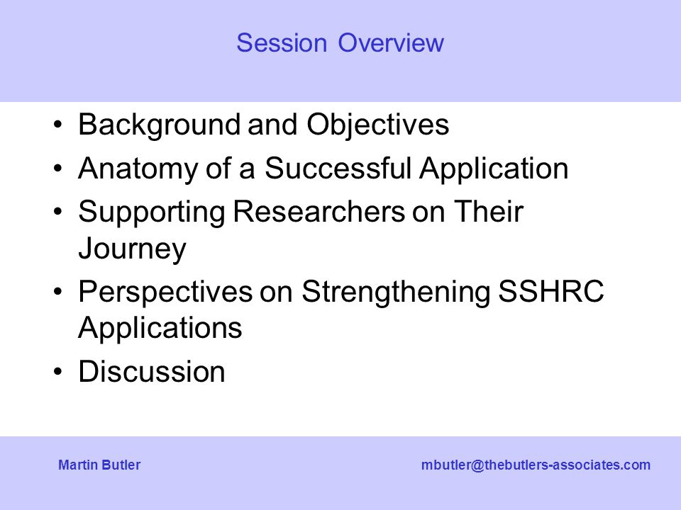 mbutler@thebutlers-associates.comMartin Butler Background and Objectives Anatomy of a Successful Application Supporting Researchers on Their Journey Perspectives on Strengthening SSHRC Applications Discussion Session Overview