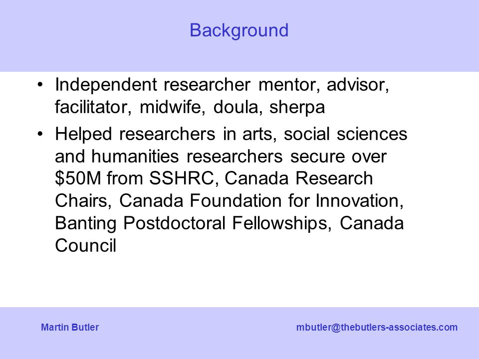 mbutler@thebutlers-associates.comMartin Butler Independent researcher mentor, advisor, facilitator, midwife, doula, sherpa Helped researchers in arts, social sciences and humanities researchers secure over $50M from SSHRC, Canada Research Chairs, Canada Foundation for Innovation, Banting Postdoctoral Fellowships, Canada Council Background
