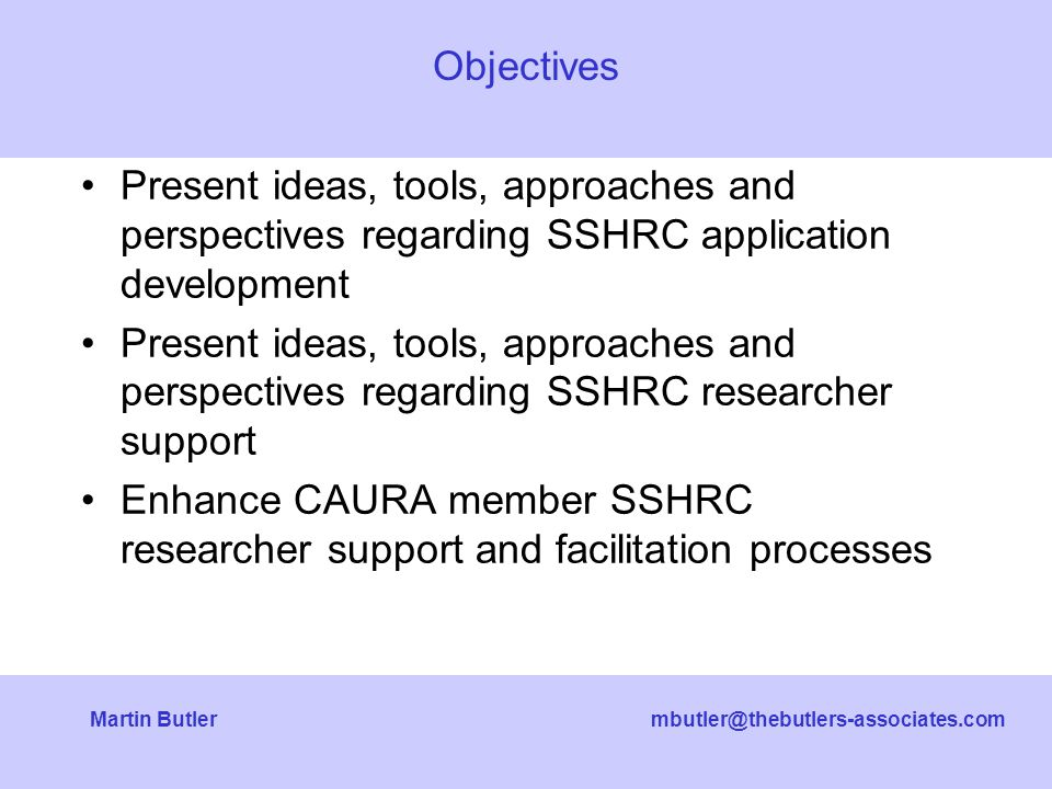 mbutler@thebutlers-associates.comMartin Butler Present ideas, tools, approaches and perspectives regarding SSHRC application development Present ideas, tools, approaches and perspectives regarding SSHRC researcher support Enhance CAURA member SSHRC researcher support and facilitation processes Objectives