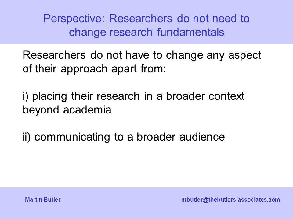 mbutler@thebutlers-associates.comMartin Butler Researchers do not have to change any aspect of their approach apart from: i) placing their research in a broader context beyond academia ii) communicating to a broader audience Perspective: Researchers do not need to change research fundamentals