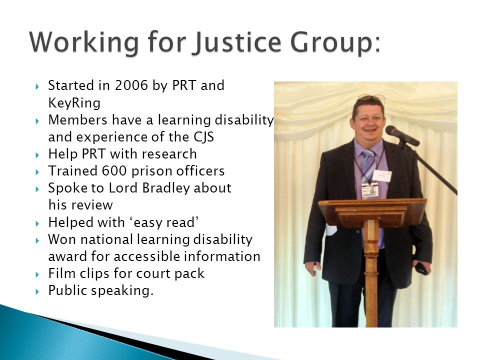  Started in 2006 by PRT and KeyRing  Members have a learning disability and experience of the CJS  Help PRT with research  Trained 600 prison officers  Spoke to Lord Bradley about his review  Helped with 'easy read'  Won national learning disability award for accessible information  Film clips for court pack  Public speaking.