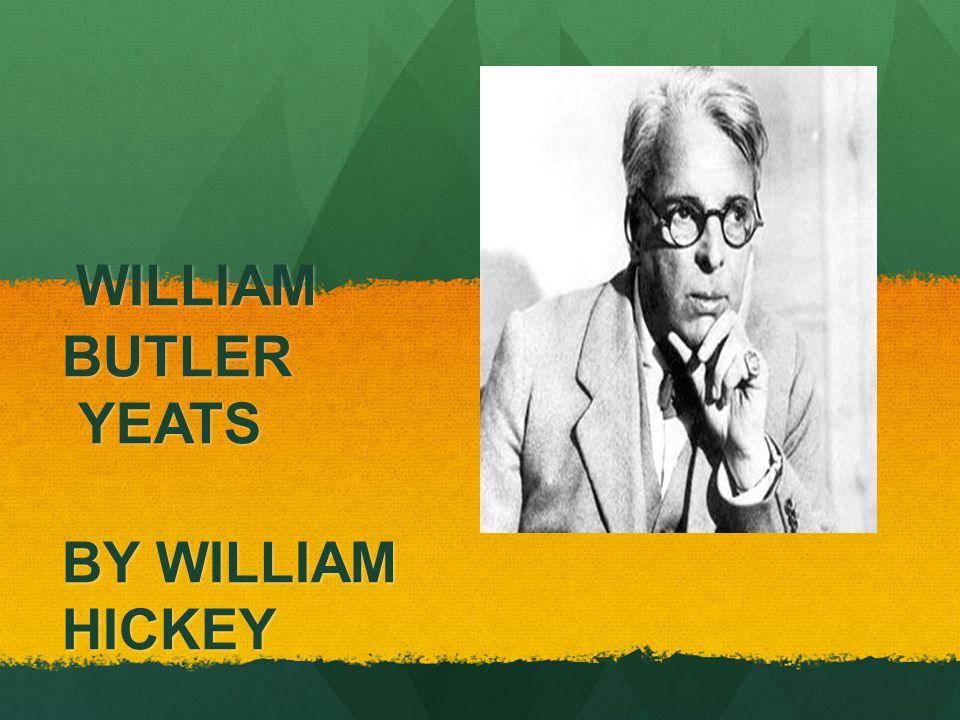 WILLIAM BUTLER YEATS BY WILLIAM HICKEY WILLIAM BUTLER YEATS BY WILLIAM HICKEY