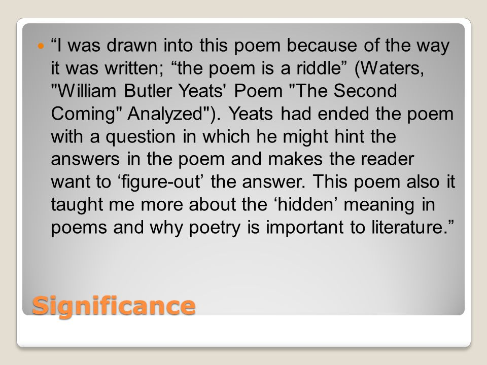 Significance I was drawn into this poem because of the way it was written; the poem is a riddle (Waters, William Butler Yeats Poem The Second Coming Analyzed ).