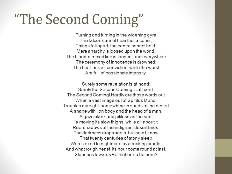 The Second Coming Turning and turning in the widening gyre The falcon cannot hear the falconer; Things fall apart; the centre cannot hold; Mere anarchy is loosed upon the world, The blood-dimmed tide is loosed, and everywhere The ceremony of innocence is drowned; The best lack all conviction, while the worst Are full of passionate intensity.