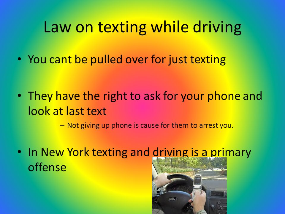 Law on texting while driving You cant be pulled over for just texting They have the right to ask for your phone and look at last text – Not giving up phone is cause for them to arrest you.