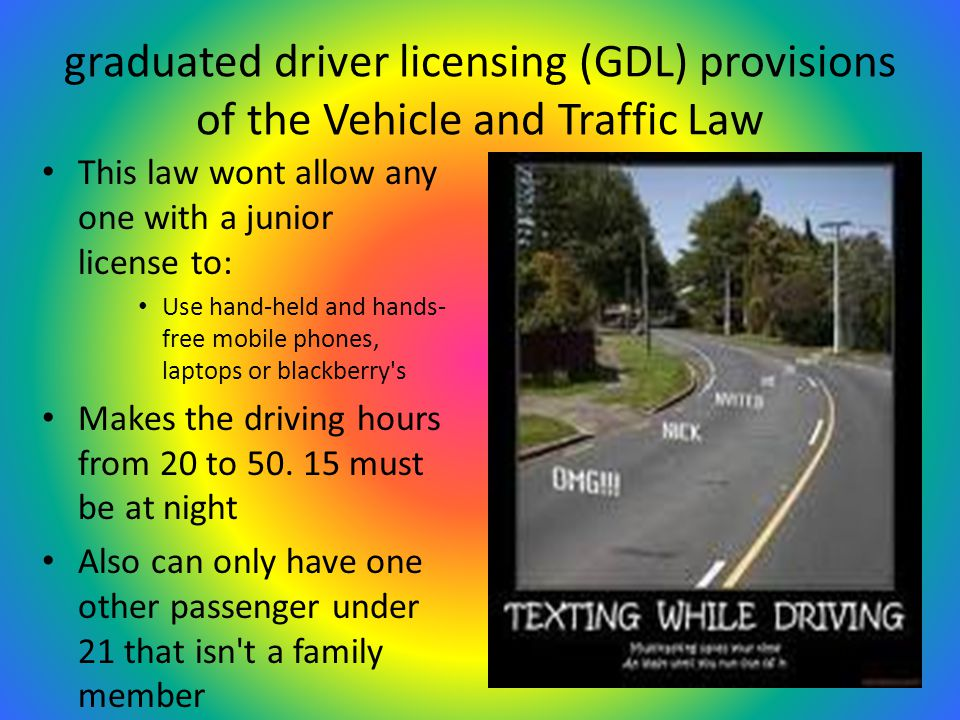 graduated driver licensing (GDL) provisions of the Vehicle and Traffic Law This law wont allow any one with a junior license to: Use hand-held and hands- free mobile phones, laptops or blackberry s Makes the driving hours from 20 to 50.