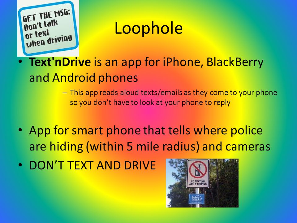 Loophole Text nDrive is an app for iPhone, BlackBerry and Android phones – This app reads aloud texts/emails as they come to your phone so you don't have to look at your phone to reply App for smart phone that tells where police are hiding (within 5 mile radius) and cameras DON'T TEXT AND DRIVE