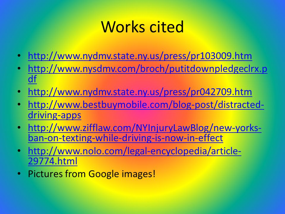 Works cited http://www.nydmv.state.ny.us/press/pr103009.htm http://www.nysdmv.com/broch/putitdownpledgeclrx.p df http://www.nysdmv.com/broch/putitdownpledgeclrx.p df http://www.nydmv.state.ny.us/press/pr042709.htm http://www.bestbuymobile.com/blog-post/distracted- driving-apps http://www.bestbuymobile.com/blog-post/distracted- driving-apps http://www.zifflaw.com/NYInjuryLawBlog/new-yorks- ban-on-texting-while-driving-is-now-in-effect http://www.zifflaw.com/NYInjuryLawBlog/new-yorks- ban-on-texting-while-driving-is-now-in-effect http://www.nolo.com/legal-encyclopedia/article- 29774.html http://www.nolo.com/legal-encyclopedia/article- 29774.html Pictures from Google images!