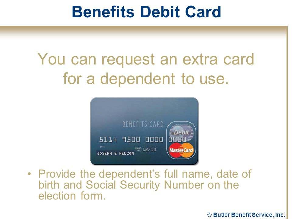 © Butler Benefit Service, Inc. You can request an extra card for a dependent to use.