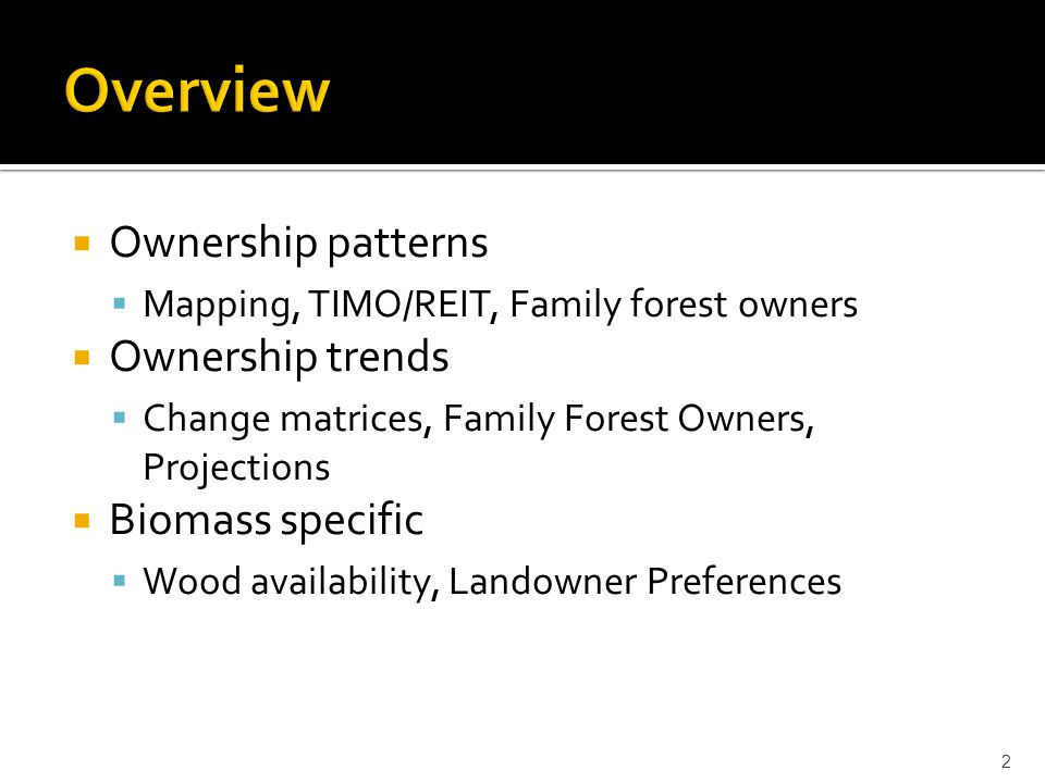 Ownership patterns  Mapping, TIMO/REIT, Family forest owners  Ownership trends  Change matrices, Family Forest Owners, Projections  Biomass specific  Wood availability, Landowner Preferences 2