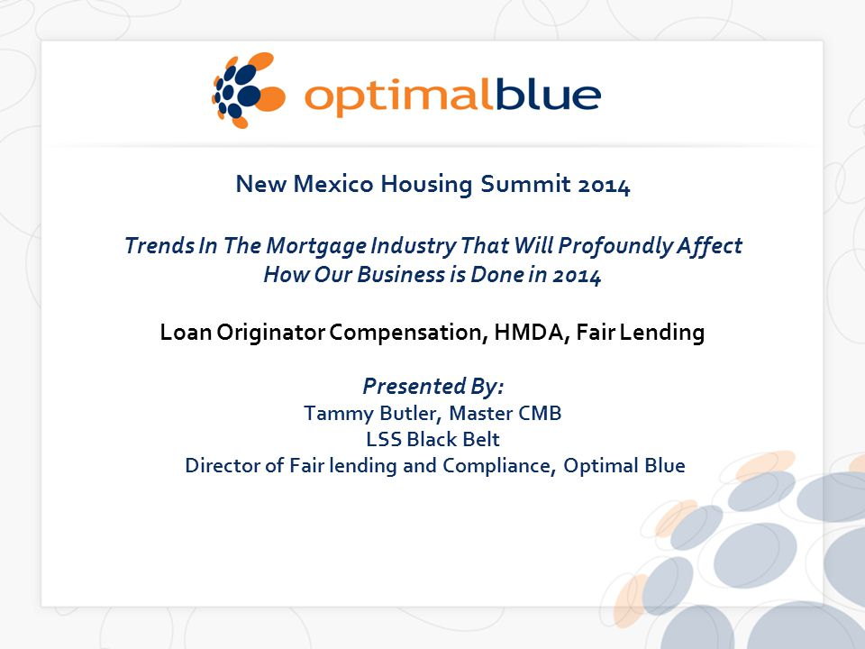 New Mexico Housing Summit 2014 Trends In The Mortgage Industry That Will Profoundly Affect How Our Business is Done in 2014 Loan Originator Compensation, HMDA, Fair Lending Presented By: Tammy Butler, Master CMB LSS Black Belt Director of Fair lending and Compliance, Optimal Blue
